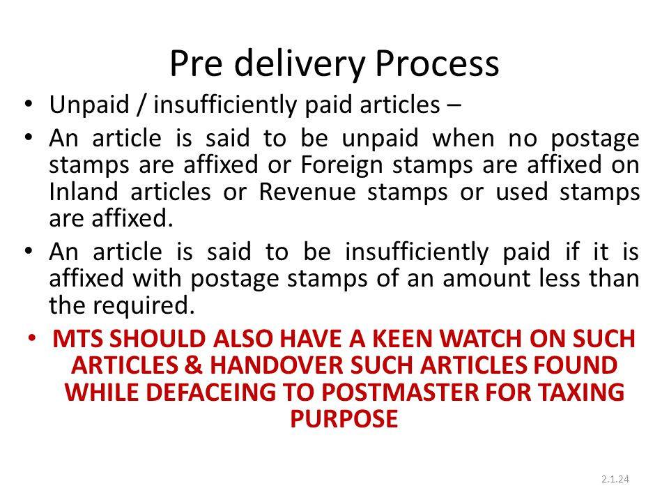 Pre delivery Process Unpaid / insufficiently paid articles – An article is said to be unpaid when no postage stamps are affixed or Foreign stamps are affixed on Inland articles or Revenue stamps or used stamps are affixed.