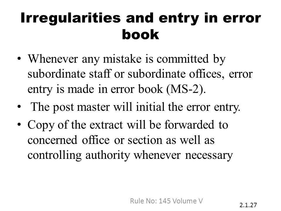 Irregularities and entry in error book Whenever any mistake is committed by subordinate staff or subordinate offices, error entry is made in error book (MS-2).
