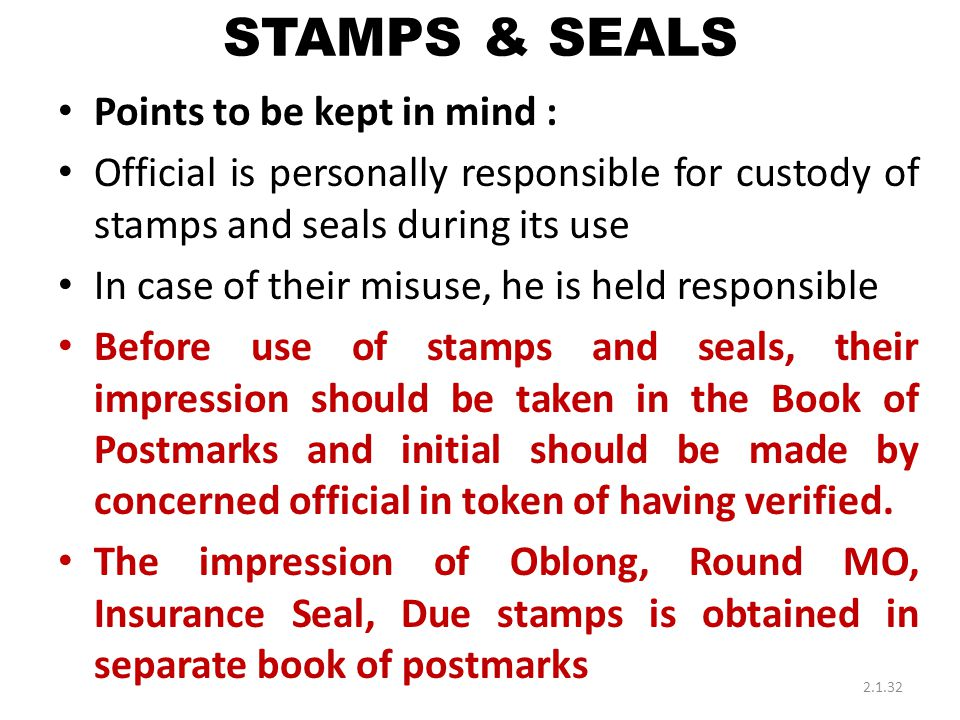 STAMPS & SEALS Points to be kept in mind : Official is personally responsible for custody of stamps and seals during its use In case of their misuse, he is held responsible Before use of stamps and seals, their impression should be taken in the Book of Postmarks and initial should be made by concerned official in token of having verified.