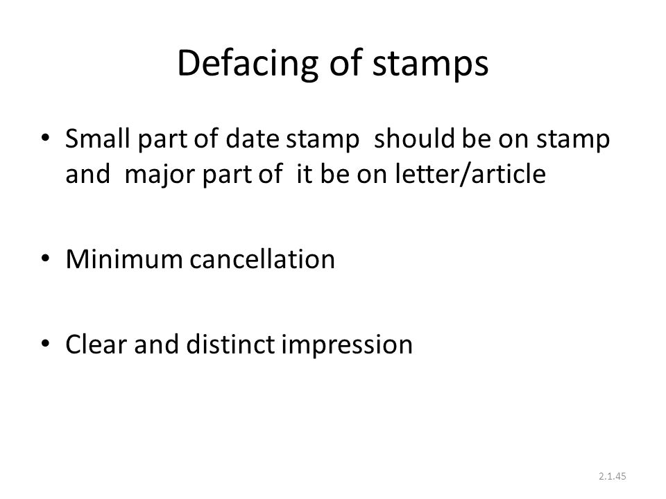 Defacing of stamps Small part of date stamp should be on stamp and major part of it be on letter/article Minimum cancellation Clear and distinct impression 2.1.45
