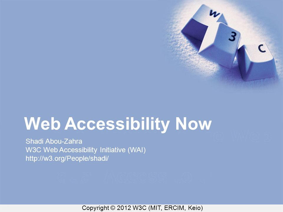 Copyright © 2012 W3C (MIT, ERCIM, Keio) Web Accessibility Now Shadi Abou-Zahra W3C Web Accessibility Initiative (WAI) http://w3.org/People/shadi/