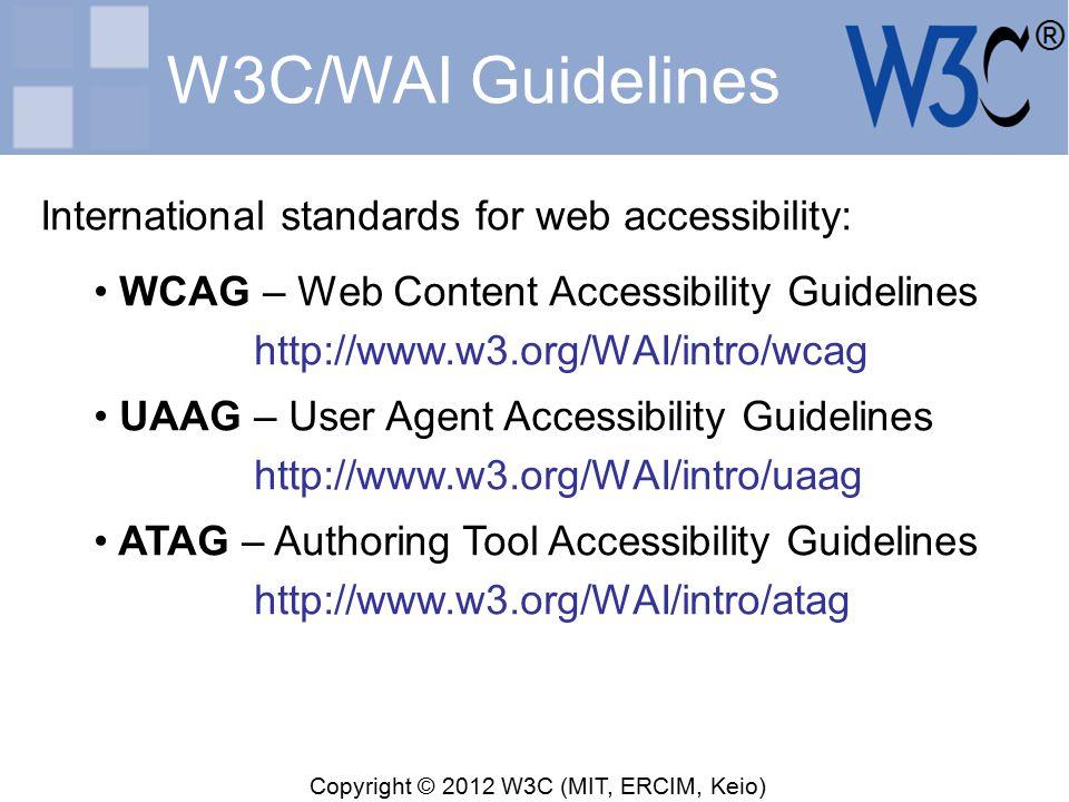 Copyright © 2012 W3C (MIT, ERCIM, Keio) W3C/WAI Guidelines International standards for web accessibility: WCAG – Web Content Accessibility Guidelines http://www.w3.org/WAI/intro/wcag UAAG – User Agent Accessibility Guidelines http://www.w3.org/WAI/intro/uaag ATAG – Authoring Tool Accessibility Guidelines http://www.w3.org/WAI/intro/atag