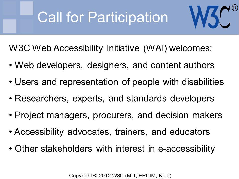 Copyright © 2012 W3C (MIT, ERCIM, Keio) Thank You Shadi Abou-Zahra, W3C/WAI Activity Lead, WAI International Program Office http://w3.org/People/shadi/ shadi@w3.org Information, resources, and technical standards: http://www.w3.org/WAI/