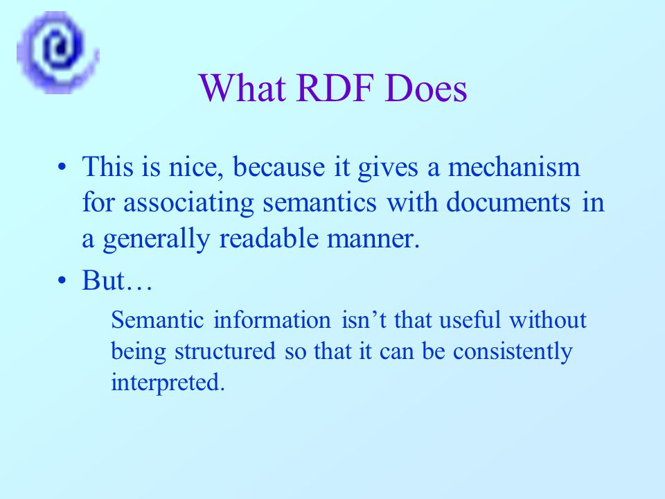 What RDF Does This is nice, because it gives a mechanism for associating semantics with documents in a generally readable manner.