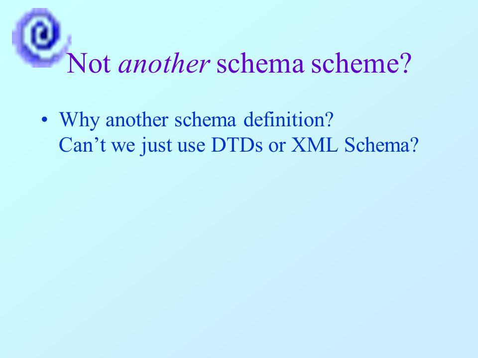 Not another schema scheme? Why another schema definition? Can't we just use DTDs or XML Schema?