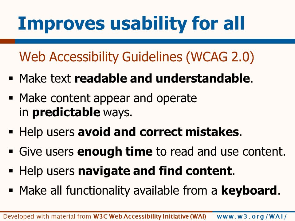 Developed with material from W3C Web Accessibility Initiative (WAI) www.w3.org/WAI/ Improves usability for all Web Accessibility Guidelines (WCAG 2.0)  Make text readable and understandable.