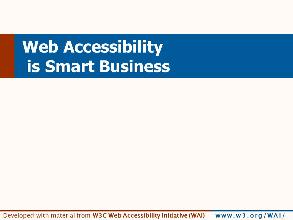 Developed with material from W3C Web Accessibility Initiative (WAI) www.w3.org/WAI/ Web Accessibility is Smart Business