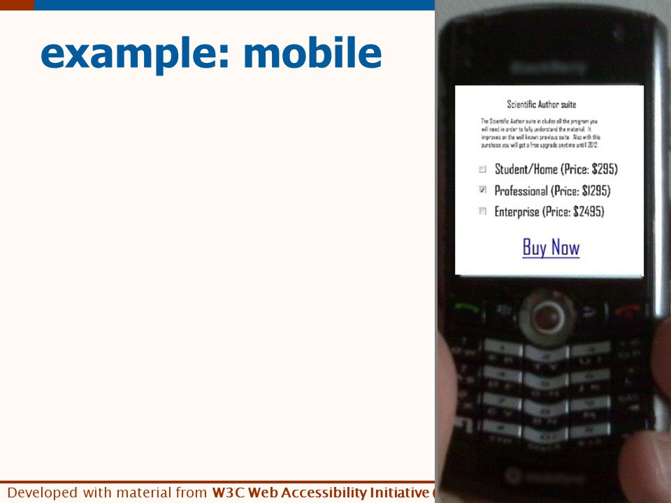 Developed with material from W3C Web Accessibility Initiative (WAI) www.w3.org/WAI/ example: mobile