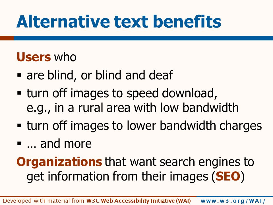 Developed with material from W3C Web Accessibility Initiative (WAI) www.w3.org/WAI/ Alternative text benefits Users who  are blind, or blind and deaf  turn off images to speed download, e.g., in a rural area with low bandwidth  turn off images to lower bandwidth charges  … and more Organizations that want search engines to get information from their images (SEO)
