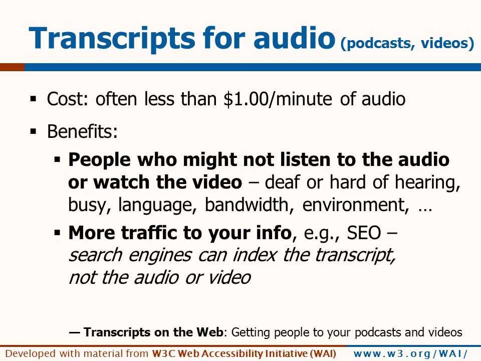 Developed with material from W3C Web Accessibility Initiative (WAI) www.w3.org/WAI/ Transcripts for audio (podcasts, videos)  Cost: often less than $1.00/minute of audio  Benefits:  People who might not listen to the audio or watch the video – deaf or hard of hearing, busy, language, bandwidth, environment, …  More traffic to your info, e.g., SEO – search engines can index the transcript, not the audio or video — Transcripts on the Web: Getting people to your podcasts and videos