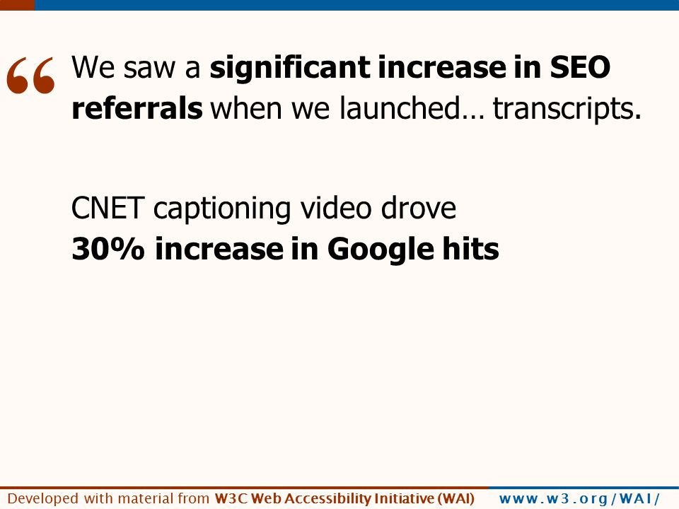 Developed with material from W3C Web Accessibility Initiative (WAI) www.w3.org/WAI/ [SEO example] We saw a significant increase in SEO referrals when we launched… transcripts.