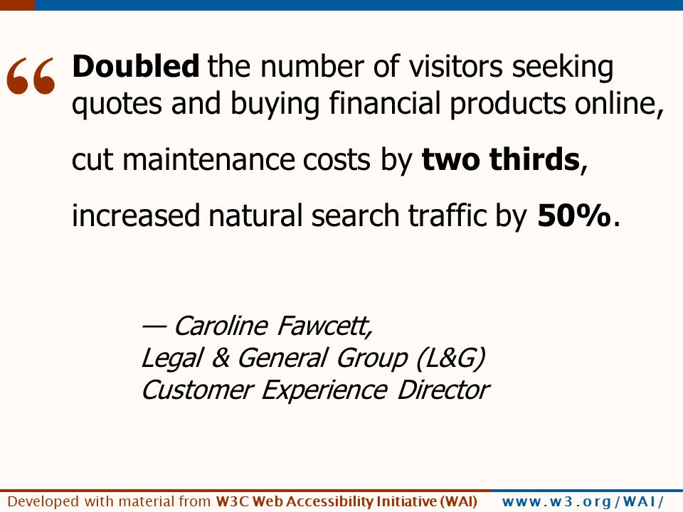 Developed with material from W3C Web Accessibility Initiative (WAI) www.w3.org/WAI/ [L&G quote] Doubled the number of visitors seeking quotes and buying financial products online, cut maintenance costs by two thirds, increased natural search traffic by 50%.