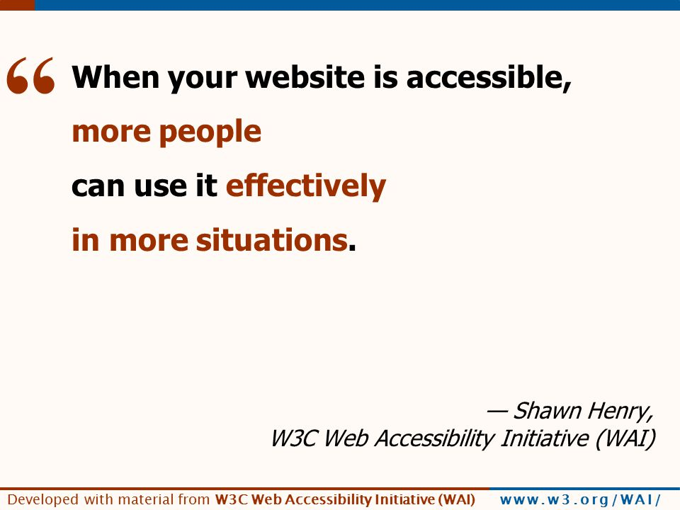 Developed with material from W3C Web Accessibility Initiative (WAI) www.w3.org/WAI/ [broad benefits] When your website is accessible, more people can use it effectively in more situations.