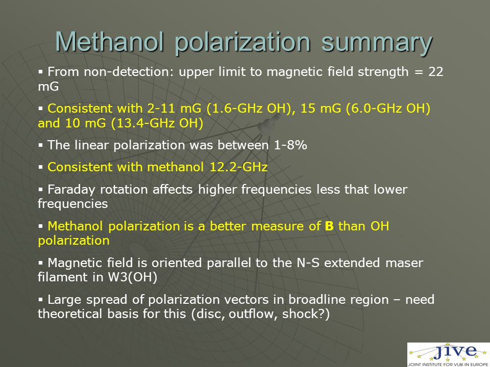 Methanol polarization summary  From non-detection: upper limit to magnetic field strength = 22 mG  Consistent with 2-11 mG (1.6-GHz OH), 15 mG (6.0-GHz OH) and 10 mG (13.4-GHz OH)  The linear polarization was between 1-8%  Consistent with methanol 12.2-GHz  Faraday rotation affects higher frequencies less that lower frequencies  Methanol polarization is a better measure of B than OH polarization  Magnetic field is oriented parallel to the N-S extended maser filament in W3(OH)  Large spread of polarization vectors in broadline region – need theoretical basis for this (disc, outflow, shock?)