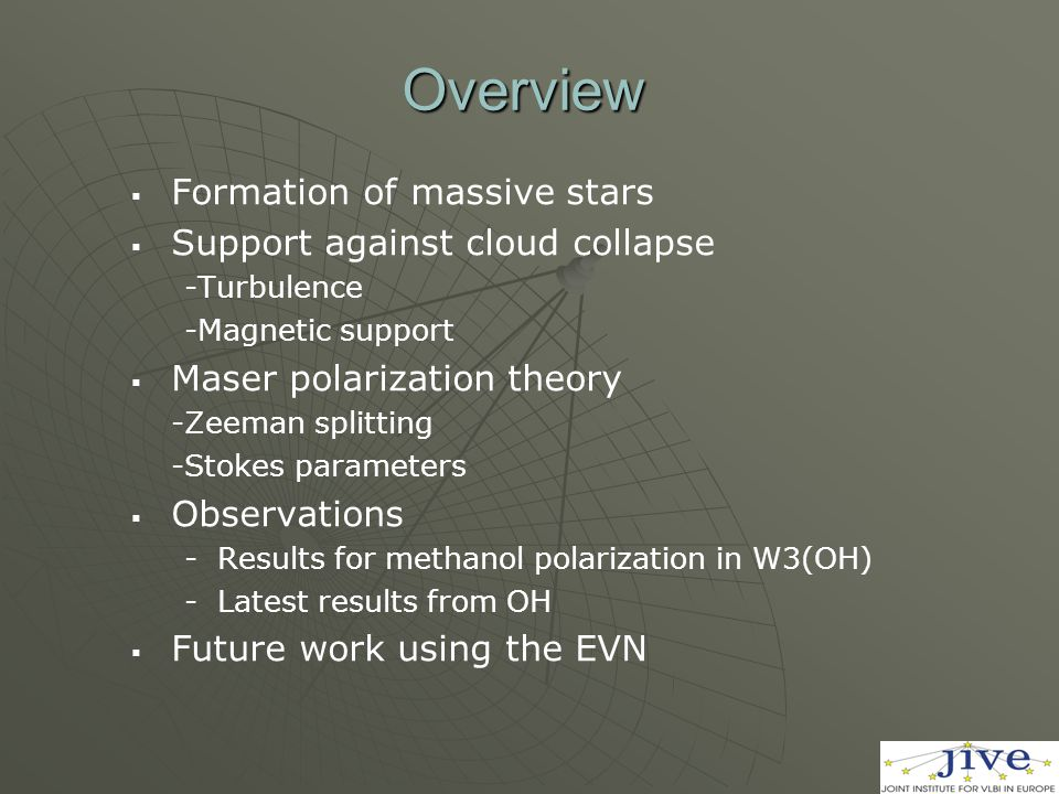 Overview   Formation of massive stars   Support against cloud collapse -Turbulence -Magnetic support   Maser polarization theory -Zeeman splitting -Stokes parameters   Observations - -Results for methanol polarization in W3(OH) - -Latest results from OH   Future work using the EVN