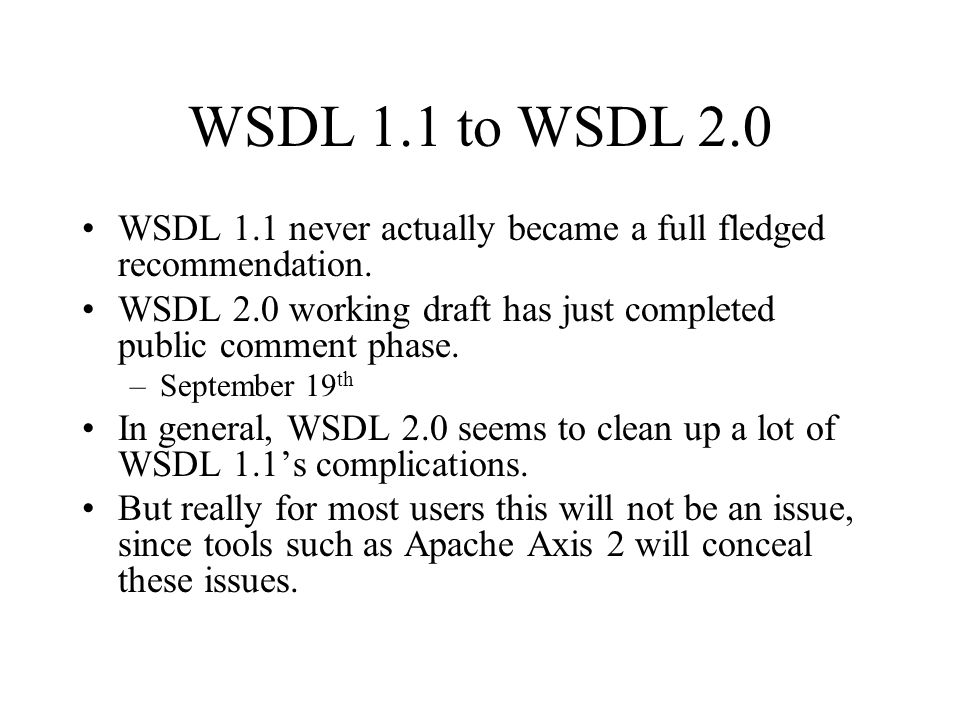 A WSDL Example Acknowledgement: I took this from the WSDL 2.0 Primer –http://www.w3.org/TR/2005/WD-wsdl20- primer-20050803/http://www.w3.org/TR/2005/WD-wsdl20- primer-20050803/ Basic parts: –Description: root tag –Types: local data types –Interface: the new portType –Binding: bind the interface to transport –Service: bind the binding to an end point.