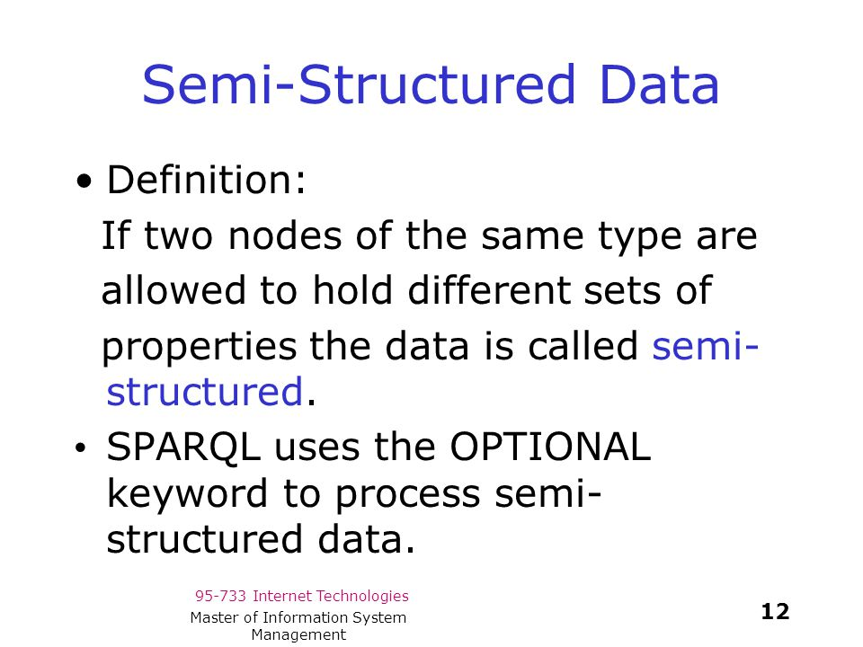 95-733 Internet Technologies 12 Master of Information System Management Semi-Structured Data Definition: If two nodes of the same type are allowed to hold different sets of properties the data is called semi- structured.