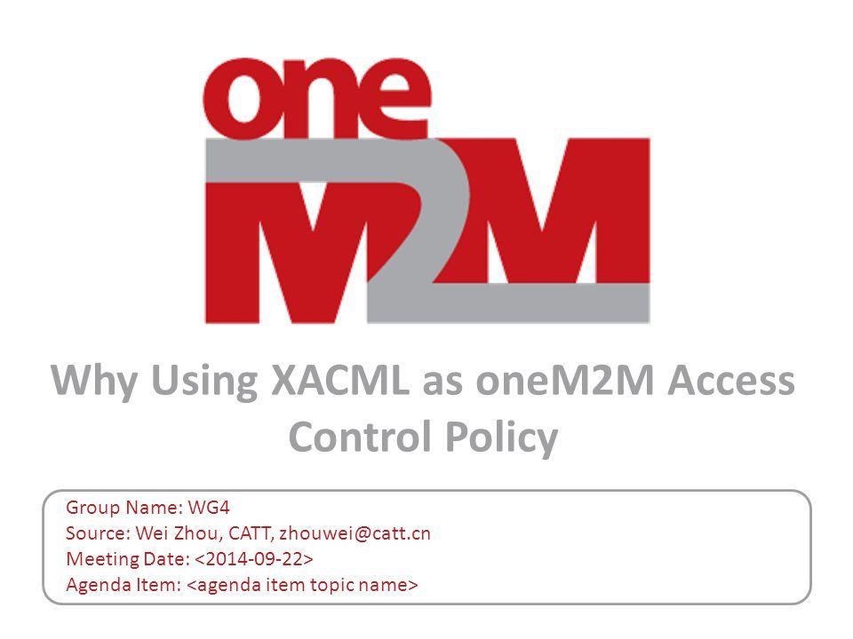 Why Using XACML as oneM2M Access Control Policy Group Name: WG4 Source: Wei Zhou, CATT, zhouwei@catt.cn Meeting Date: Agenda Item: