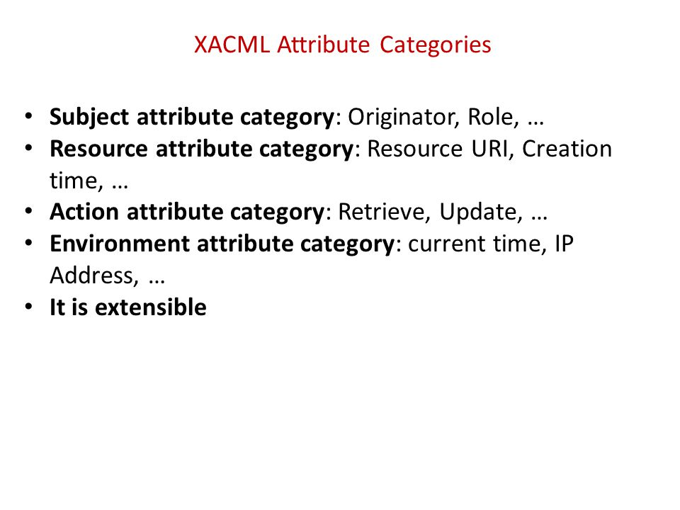 XACML Defines 8 Rule and Policy Combining Algorithms 1.Deny-overrides 2.Ordered-deny-overrides 3.Permit-overrides 4.Ordered-permit-overrides 5.Deny-unless-permit 6.Permit-unless-deny 7.First-applicable 8.Only-one-applicable