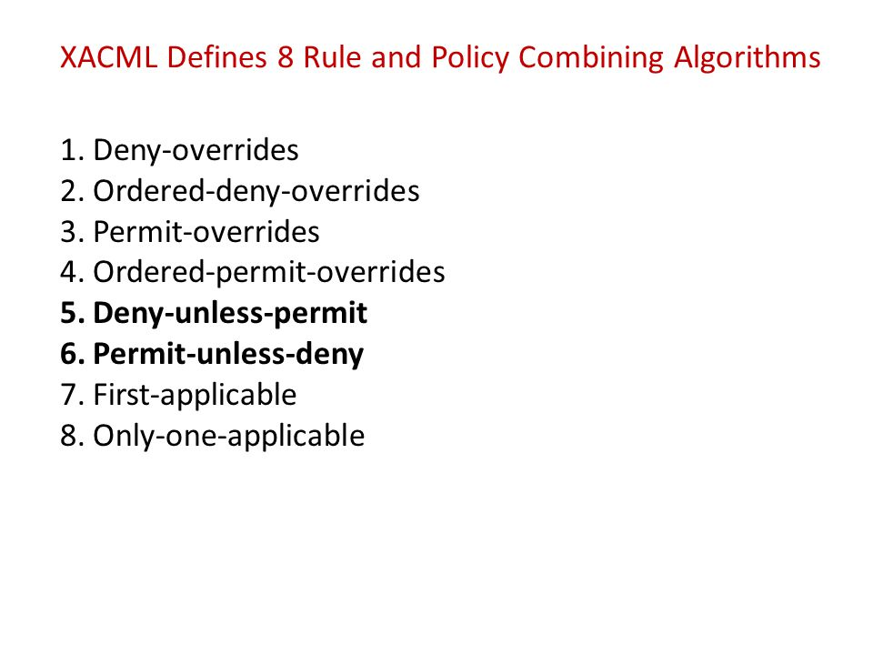 XACML Defines 8 Rule and Policy Combining Algorithms 1.Deny-overrides 2.Ordered-deny-overrides 3.Permit-overrides 4.Ordered-permit-overrides 5.Deny-un
