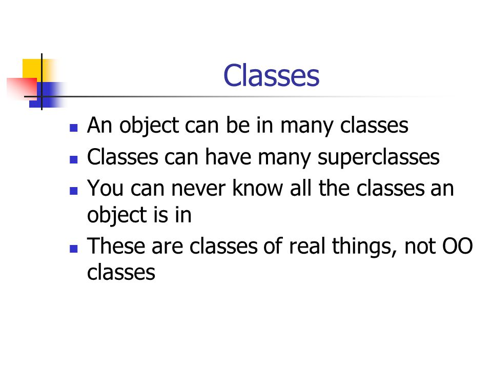 Classes An object can be in many classes Classes can have many superclasses You can never know all the classes an object is in These are classes of real things, not OO classes