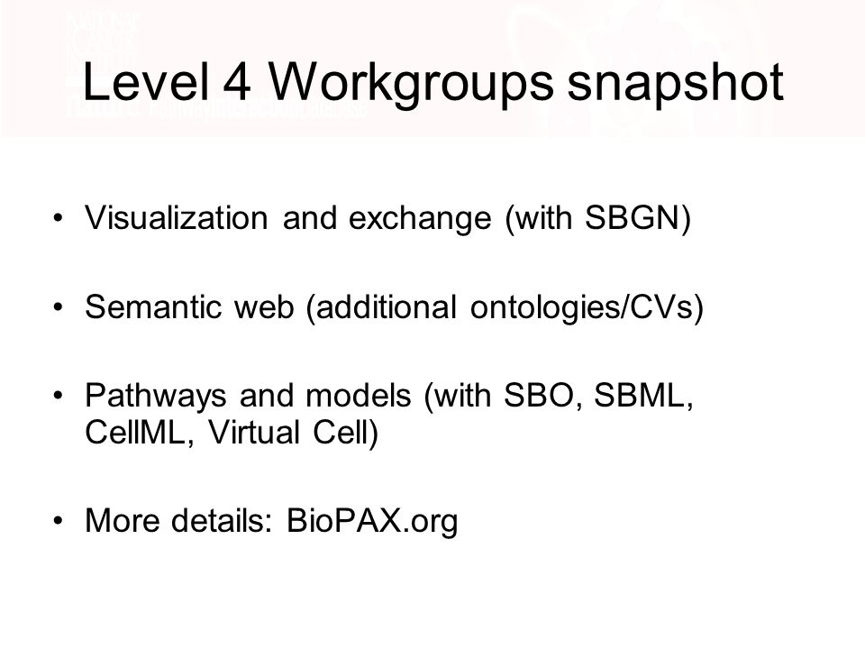Level 4 Workgroups snapshot Visualization and exchange (with SBGN) Semantic web (additional ontologies/CVs) Pathways and models (with SBO, SBML, CellML, Virtual Cell) More details: BioPAX.org