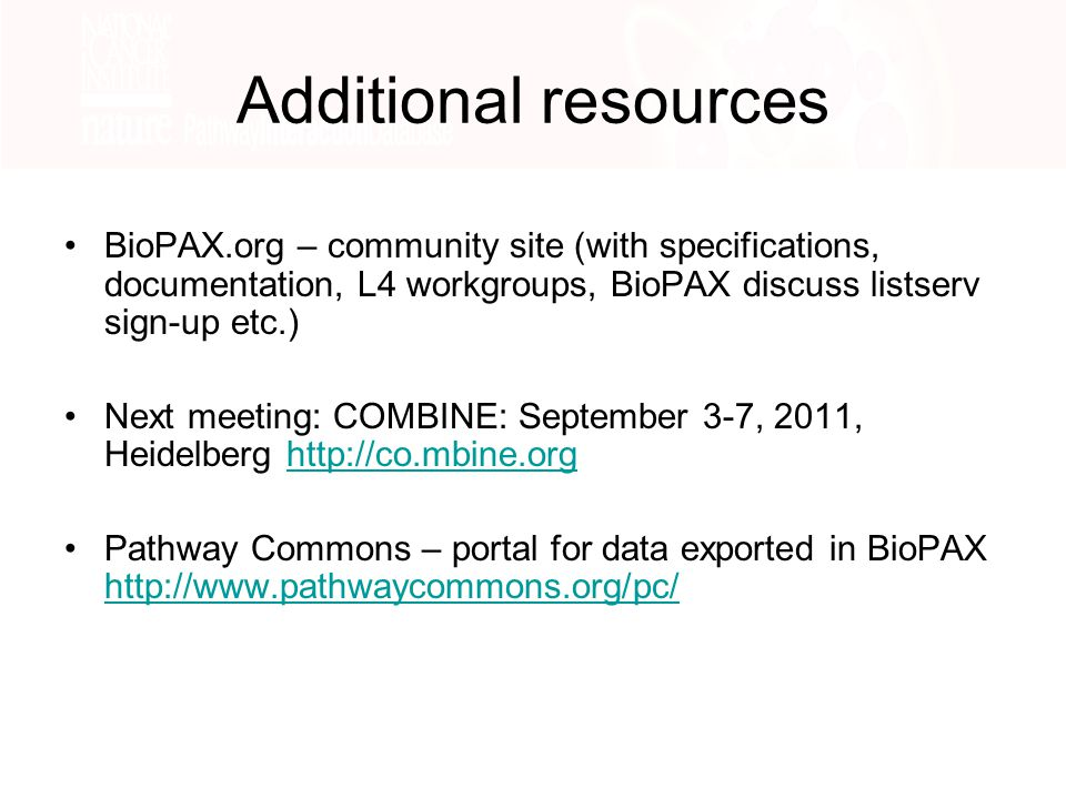 Additional resources BioPAX.org – community site (with specifications, documentation, L4 workgroups, BioPAX discuss listserv sign-up etc.) Next meeting: COMBINE: September 3-7, 2011, Heidelberg http://co.mbine.orghttp://co.mbine.org Pathway Commons – portal for data exported in BioPAX http://www.pathwaycommons.org/pc/ http://www.pathwaycommons.org/pc/