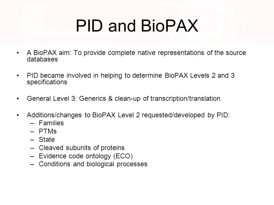 PID and BioPAX A BioPAX aim: To provide complete native representations of the source databases PID became involved in helping to determine BioPAX Levels 2 and 3 specifications General Level 3: Generics & clean-up of transcription/translation Additions/changes to BioPAX Level 2 requested/developed by PID: –Families –PTMs –State –Cleaved subunits of proteins –Evidence code ontology (ECO) –Conditions and biological processes