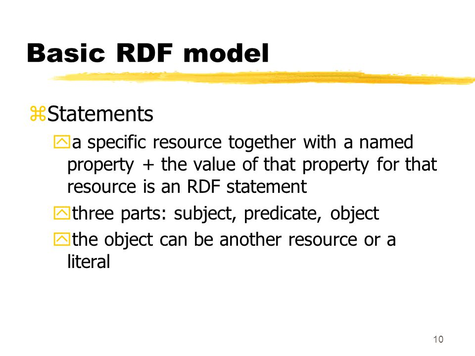 10 Basic RDF model zStatements ya specific resource together with a named property + the value of that property for that resource is an RDF statement ythree parts: subject, predicate, object ythe object can be another resource or a literal