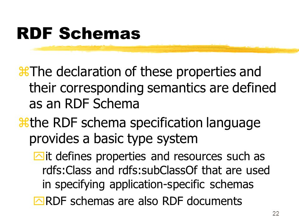 22 RDF Schemas zThe declaration of these properties and their corresponding semantics are defined as an RDF Schema zthe RDF schema specification language provides a basic type system yit defines properties and resources such as rdfs:Class and rdfs:subClassOf that are used in specifying application-specific schemas yRDF schemas are also RDF documents