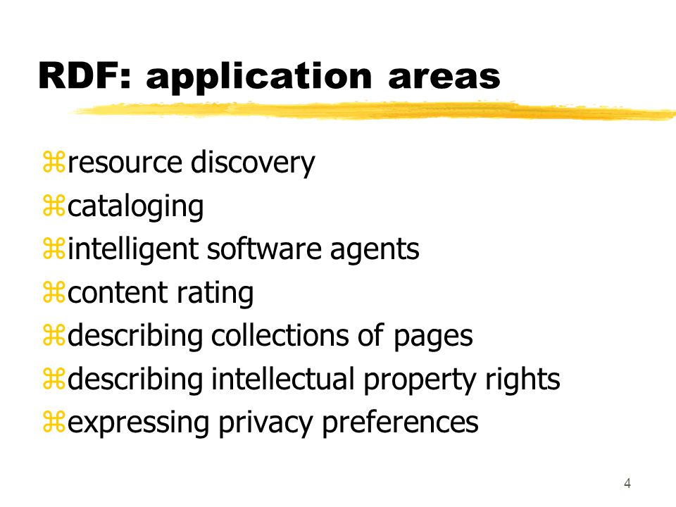 4 RDF: application areas zresource discovery zcataloging zintelligent software agents zcontent rating zdescribing collections of pages zdescribing intellectual property rights zexpressing privacy preferences