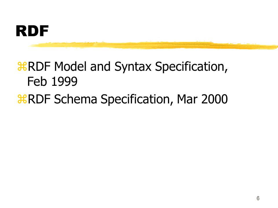 6 RDF zRDF Model and Syntax Specification, Feb 1999 zRDF Schema Specification, Mar 2000