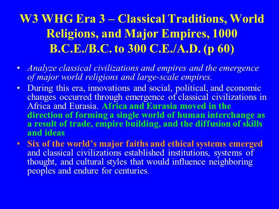 W3 WHG Era 3 – Classical Traditions, World Religions, and Major Empires, 1000 B.C.E./B.C. to 300 C.E./A.D. (p 60) Analyze classical civilizations and