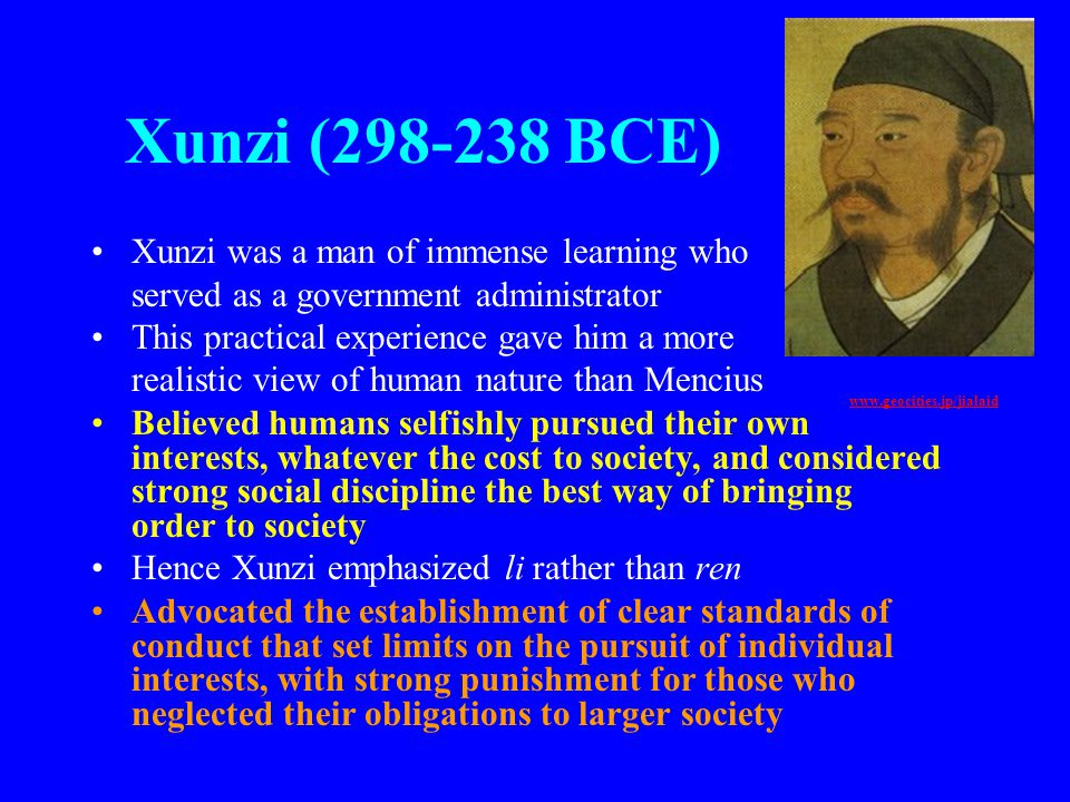 Xunzi (298-238 BCE) Xunzi was a man of immense learning who served as a government administrator This practical experience gave him a more realistic v