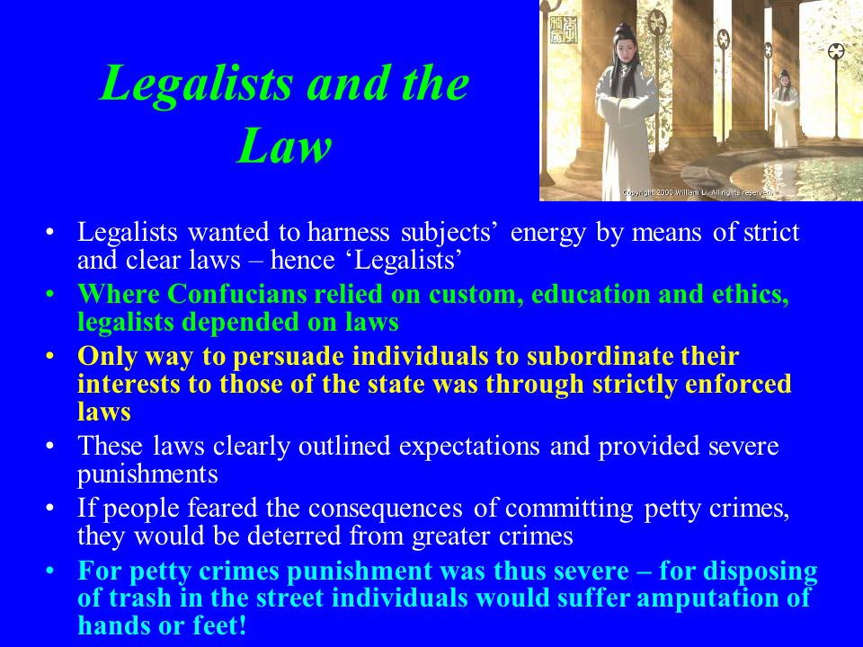 Legalists and the Law Legalists wanted to harness subjects' energy by means of strict and clear laws – hence 'Legalists' Where Confucians relied on cu