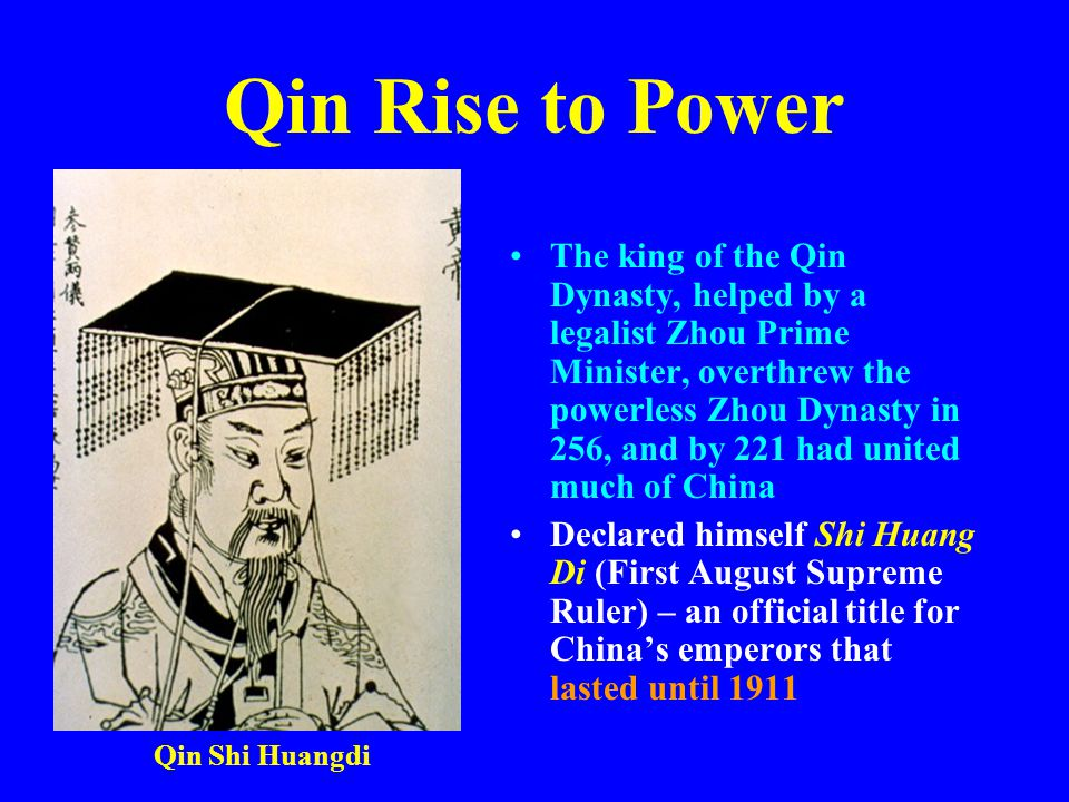 Qin Rise to Power The king of the Qin Dynasty, helped by a legalist Zhou Prime Minister, overthrew the powerless Zhou Dynasty in 256, and by 221 had u