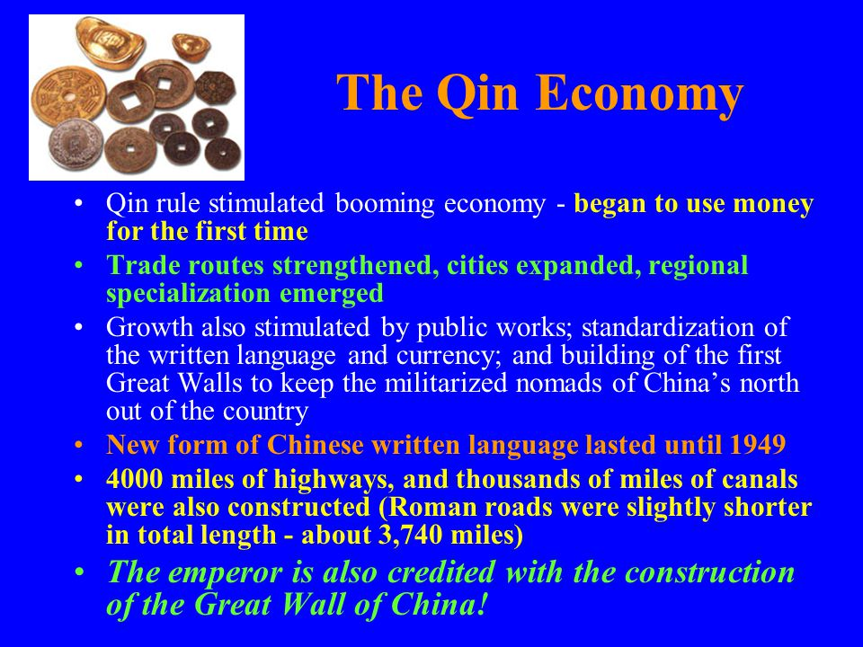 The Qin Economy Qin rule stimulated booming economy - began to use money for the first time Trade routes strengthened, cities expanded, regional speci