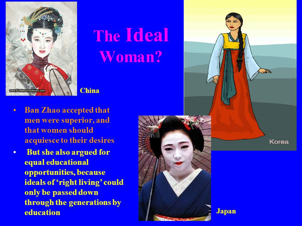 The Ideal Woman? Ban Zhao accepted that men were superior, and that women should acquiesce to their desires But she also argued for equal educational