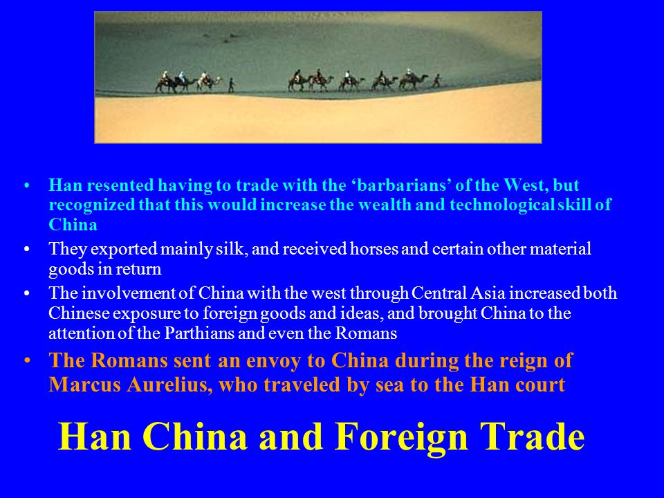 Han China and Foreign Trade Han resented having to trade with the 'barbarians' of the West, but recognized that this would increase the wealth and tec