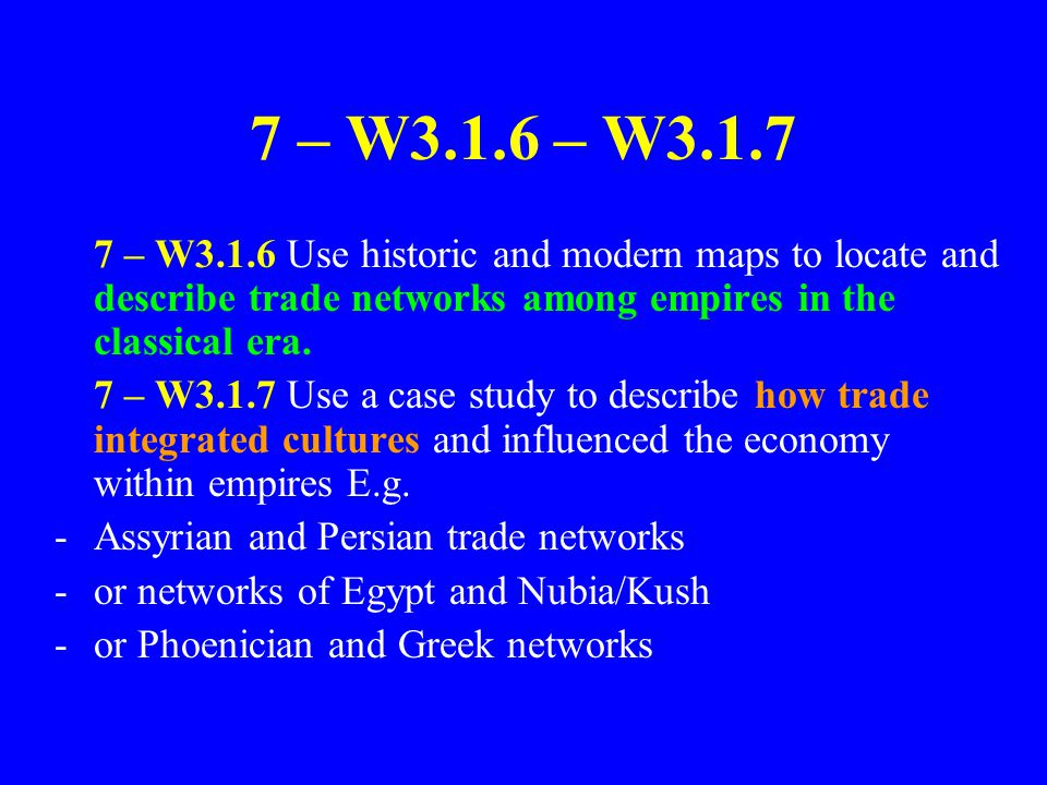 7 – W3.1.6 – W3.1.7 7 – W3.1.6 Use historic and modern maps to locate and describe trade networks among empires in the classical era. 7 – W3.1.7 Use a