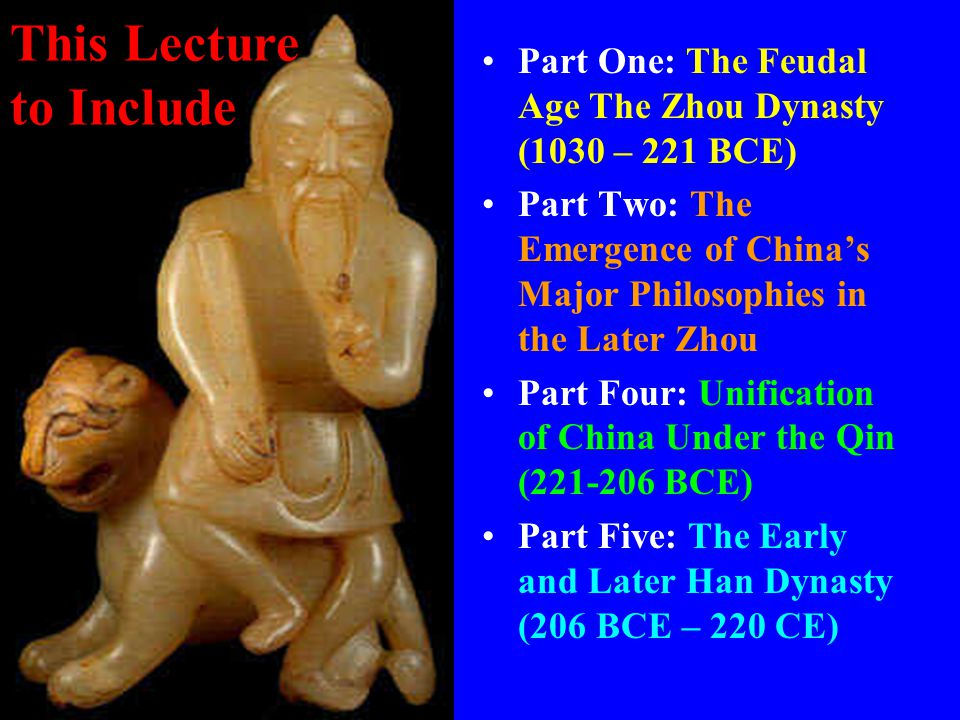 Part One: The Feudal Age The Zhou Dynasty (1030 – 221 BCE) Part Two: The Emergence of China's Major Philosophies in the Later Zhou Part Four: Unificat