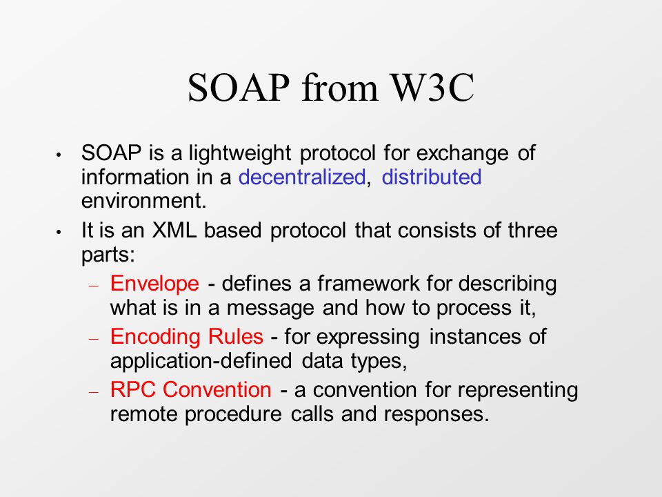 SOAP & XML No processing instructions All elements and attributes must be ns-qualified DTDs are prohibited No schema processing can be required SOAP can use XML schemas Two namespace identifiers: – http://www.w3.org/2001/12/soap-envelope – http://www.w3.org/2001/06/soap-envelope