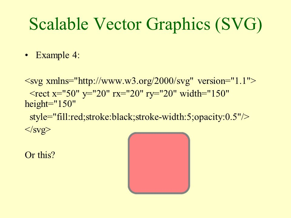 Scalable Vector Graphics (SVG) Example 4: <rect x= 50 y= 20 rx= 20 ry= 20 width= 150 height= 150 style= fill:red;stroke:black;stroke-width:5;opacity:0.5 /> Or this