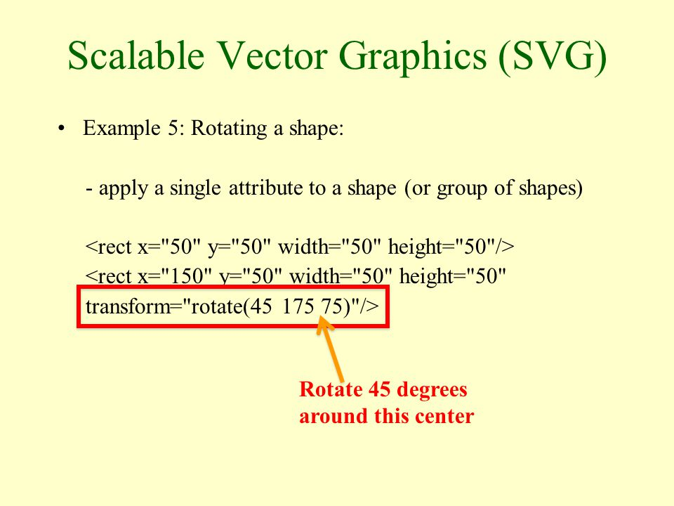 Scalable Vector Graphics (SVG) Example 5: Rotating a shape: - apply a single attribute to a shape (or group of shapes) <rect x= 150 y= 50 width= 50 height= 50 transform= rotate( ) /> Rotate 45 degrees around this center