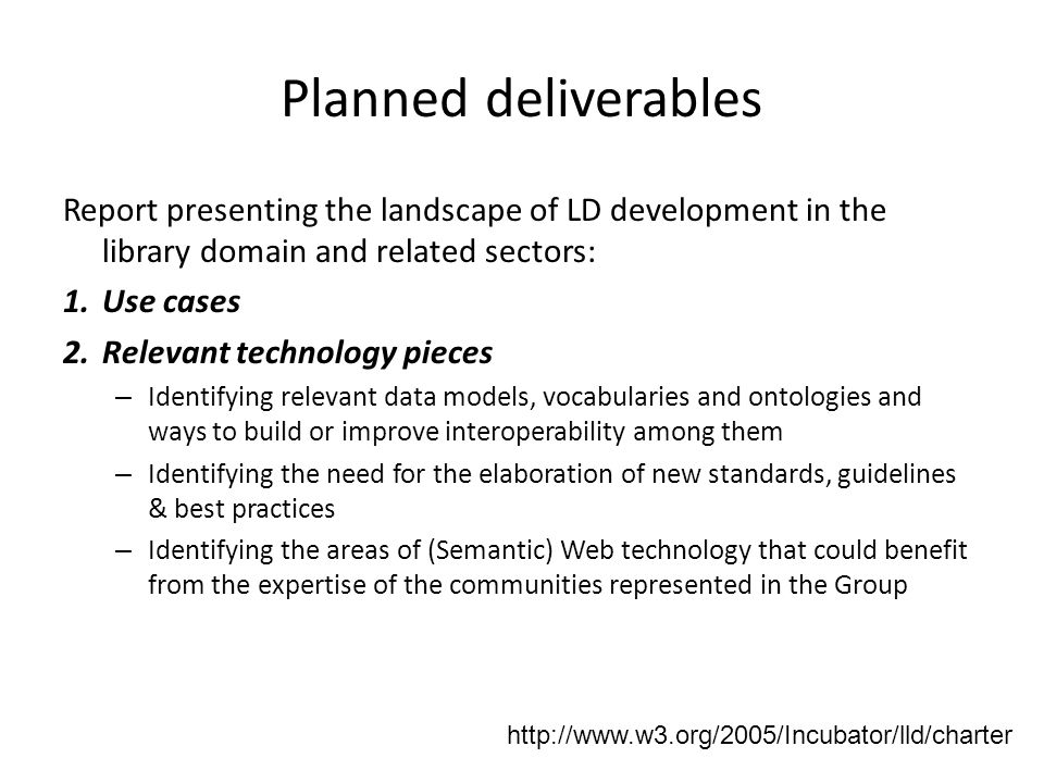 Planned deliverables Report presenting the landscape of LD development in the library domain and related sectors: 1.Use cases 2.Relevant technology pieces – Identifying relevant data models, vocabularies and ontologies and ways to build or improve interoperability among them – Identifying the need for the elaboration of new standards, guidelines & best practices – Identifying the areas of (Semantic) Web technology that could benefit from the expertise of the communities represented in the Group http://www.w3.org/2005/Incubator/lld/charter