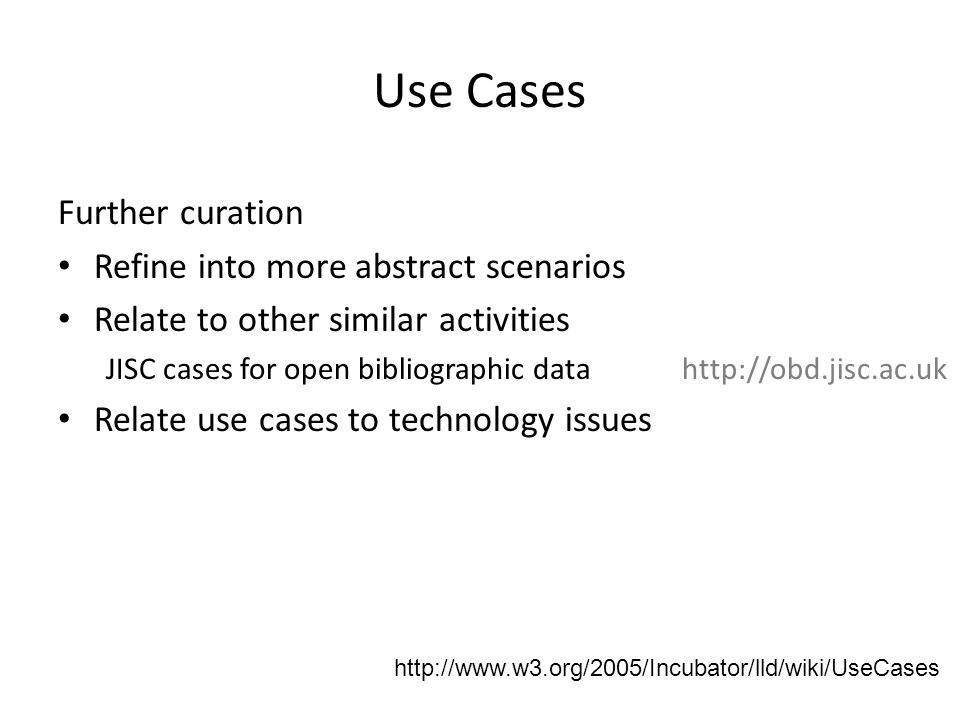 Further curation Refine into more abstract scenarios Relate to other similar activities JISC cases for open bibliographic data http://obd.jisc.ac.uk Relate use cases to technology issues http://www.w3.org/2005/Incubator/lld/wiki/UseCases