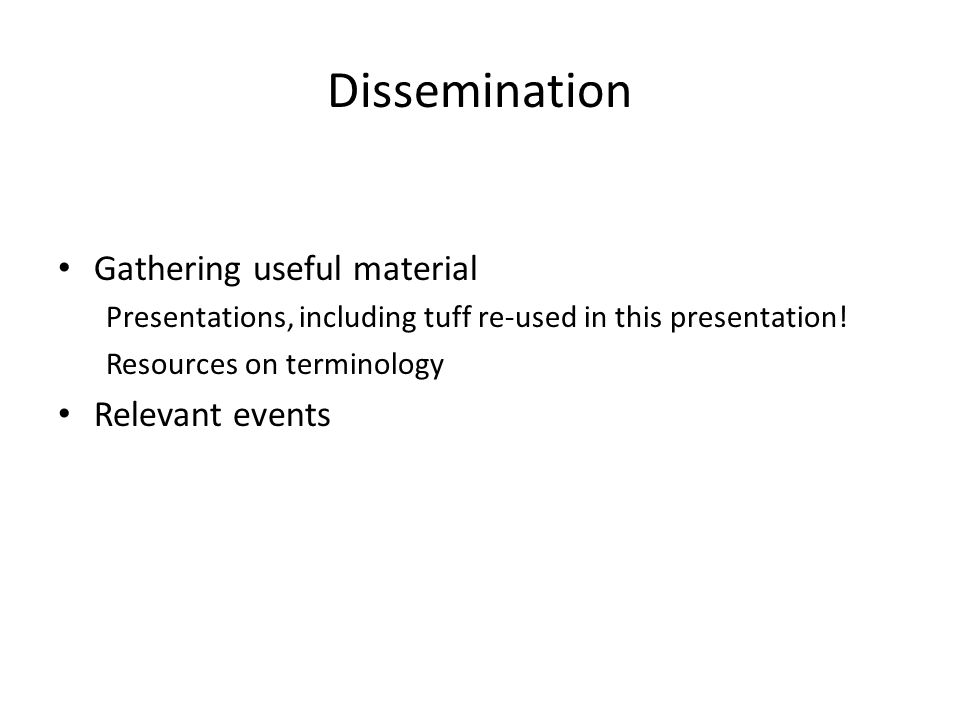 Dissemination Gathering useful material Presentations, including tuff re-used in this presentation.
