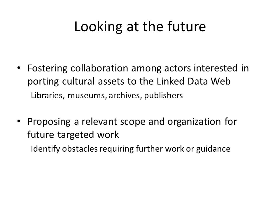 Looking at the future Fostering collaboration among actors interested in porting cultural assets to the Linked Data Web Libraries, museums, archives, publishers Proposing a relevant scope and organization for future targeted work Identify obstacles requiring further work or guidance
