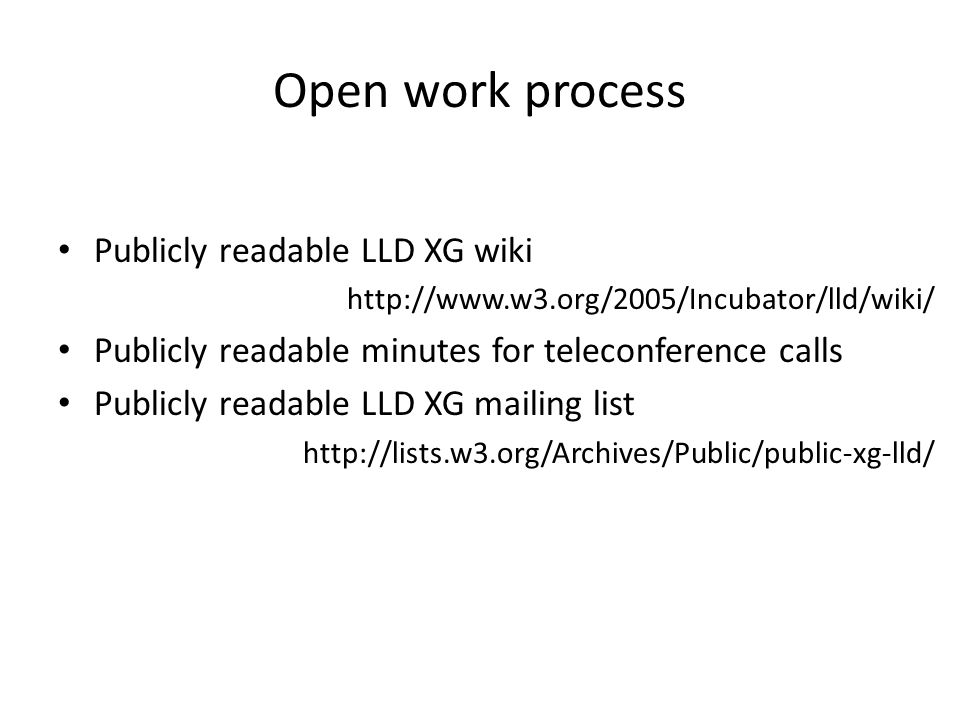 Open work process Publicly readable LLD XG wiki http://www.w3.org/2005/Incubator/lld/wiki/ Publicly readable minutes for teleconference calls Publicly readable LLD XG mailing list http://lists.w3.org/Archives/Public/public-xg-lld/