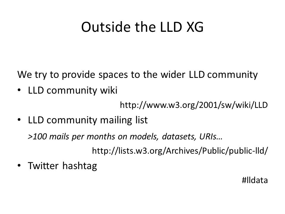 Outside the LLD XG We try to provide spaces to the wider LLD community LLD community wiki http://www.w3.org/2001/sw/wiki/LLD LLD community mailing list >100 mails per months on models, datasets, URIs… http://lists.w3.org/Archives/Public/public-lld/ Twitter hashtag #lldata